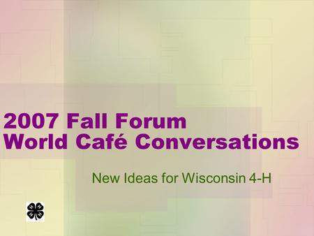 2007 Fall Forum World Café Conversation s New Ideas for Wisconsin 4-H.