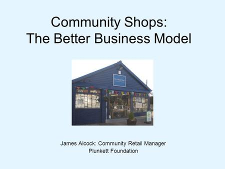 Community Shops: The Better Business Model James Alcock: Community Retail Manager Plunkett Foundation.