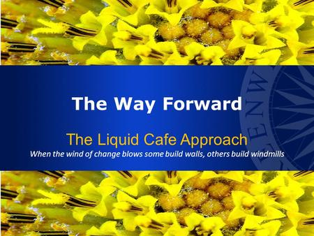 The Way Forward The Liquid Cafe Approach When the wind of change blows some build walls, others build windmills.