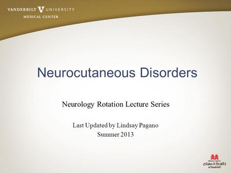 Neurocutaneous Disorders Neurology Rotation Lecture Series Last Updated by Lindsay Pagano Summer 2013.