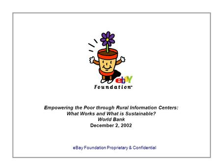 EBay Foundation Proprietary & Confidential Empowering the Poor through Rural Information Centers: What Works and What is Sustainable? World Bank December.