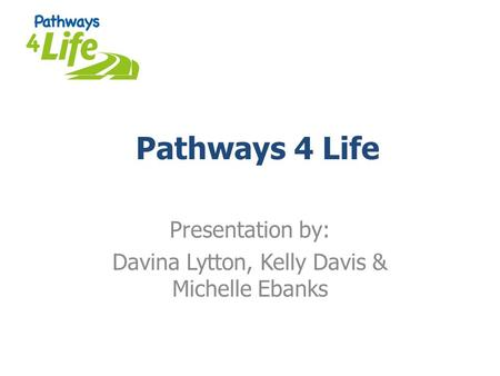 Pathways 4 Life Presentation by: Davina Lytton, Kelly Davis & Michelle Ebanks.