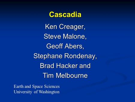 Cascadia Ken Creager, Steve Malone, Geoff Abers, Stephane Rondenay, Brad Hacker and Tim Melbourne Earth and Space Sciences University of Washington.