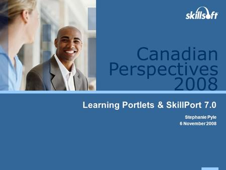 Perspectives 2008 Canadian Learning Portlets & SkillPort 7.0 Stephanie Pyle 6 November 2008.