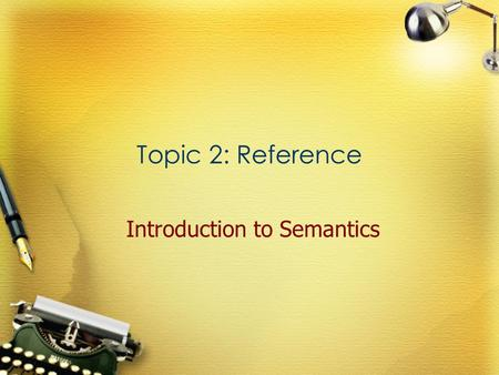 Topic 2: Reference Introduction to Semantics. Referring expression Definition An expression used to refer to a specific referent (something or someone)