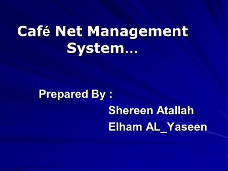 Caf é Net Management System … Prepared By : Shereen Atallah Shereen Atallah Elham AL_Yaseen Elham AL_Yaseen.