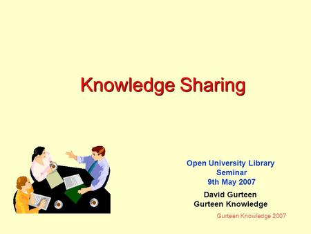 Gurteen Knowledge 2007 Knowledge Sharing Open University Library Seminar 9th May 2007 David Gurteen Gurteen Knowledge.