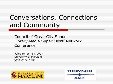 Conversations, Connections and Community Council of Great City Schools Library Media Supervisors Network Conference February 16 -18, 2007 University of.