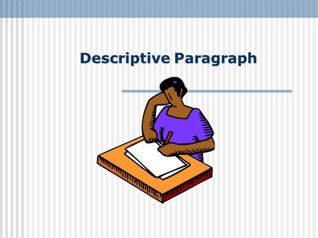 Descriptive Paragraph. What is a descriptive paragraph? Describes how something or someone looks or feels Include how the writer feels, i.e. writers impression.