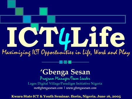 ICT 4 Life Kwara State ICT & Youth Seminar. Ilorin, Nigeria. June 16, 2005 Maximizing ICT Opportunities in Life, Work and Play Gbenga Sesan