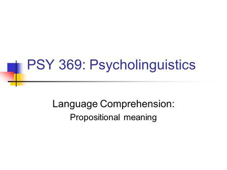 PSY 369: Psycholinguistics Language Comprehension: Propositional meaning.