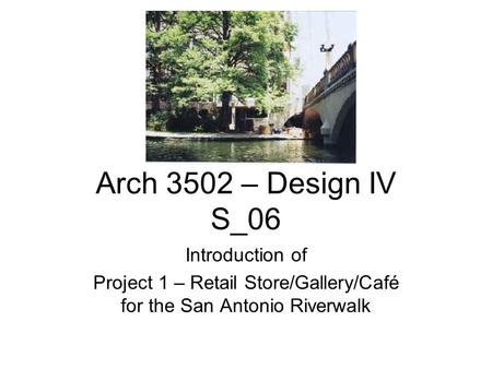 Arch 3502 – Design IV S_06 Introduction of Project 1 – Retail Store/Gallery/Café for the San Antonio Riverwalk.