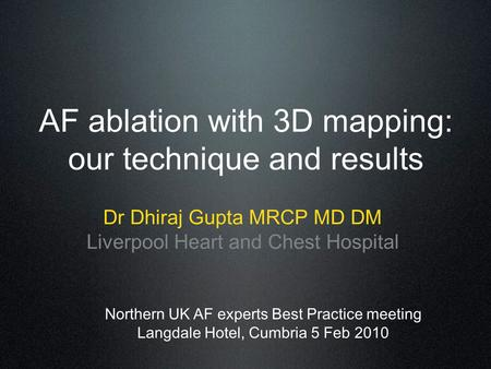 AF ablation with 3D mapping: our technique and results Dr Dhiraj Gupta MRCP MD DM Liverpool Heart and Chest Hospital Northern UK AF experts Best Practice.