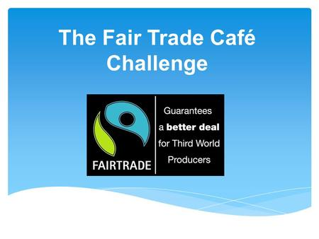 The Fair Trade Café Challenge. Starter - What is Fair Trade?