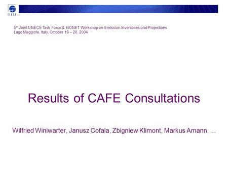 Results of CAFE Consultations Wilfried Winiwarter, Janusz Cofala, Zbigniew Klimont, Markus Amann,... 5 th Joint UNECE Task Force & EIONET Workshop on Emission.