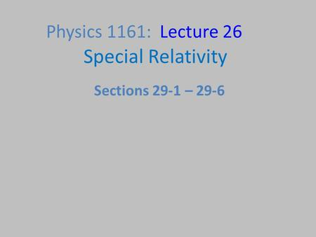 Physics 1161: Lecture 26 Special Relativity Sections 29-1 – 29-6.