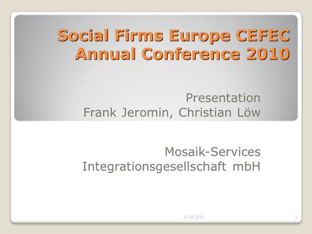 Social Firms Europe CEFEC Annual Conference 2010 Presentation Frank Jeromin, Christian Löw Mosaik-Services Integrationsgesellschaft mbH 10.06.20141.
