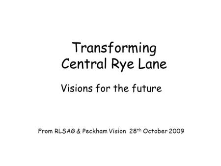 Transforming Central Rye Lane Visions for the future From RLSAG & Peckham Vision 28 th October 2009.