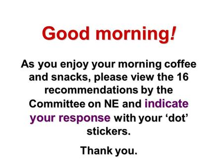 Good morning! As you enjoy your morning coffee and snacks, please view the 16 recommendations by the Committee on NE and indicate your response with your.
