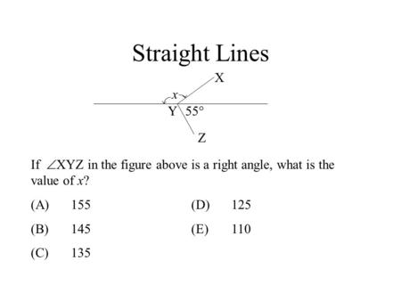 Straight Lines X x Y 55° Z If XYZ in the figure above is a right angle, what is the value of x? (A)	155			(D)	125 (B)	145			(E)	110 (C)	135 Ans: B.