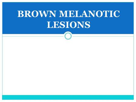 BROWN MELANOTIC LESIONS. Mucosal Melanotic Macule Etiology Most idiopathic, some postinflammatory, some drug- induced Multiple lesions suggest syndrome.