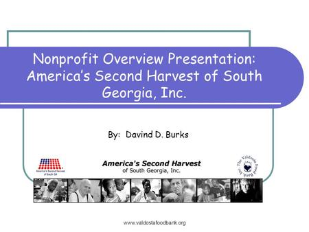 Www.valdostafoodbank.org Nonprofit Overview Presentation: Americas Second Harvest of South Georgia, Inc. By: Davind D. Burks.