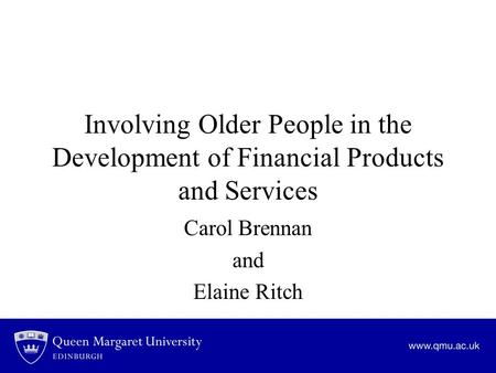 Involving Older People in the Development of Financial Products and Services Carol Brennan and Elaine Ritch.