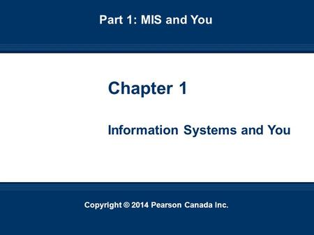 Copyright © 2014 Pearson Canada Inc. 1-1 Copyright © 2014 Pearson Canada Inc. Chapter 1 Information Systems and You Part 1: MIS and You.