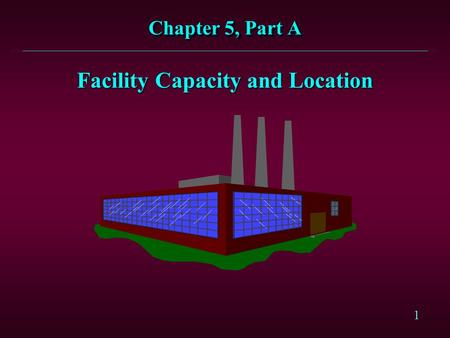 1 Facility Capacity and Location Chapter 5, Part A.