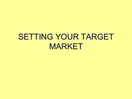 SETTING YOUR TARGET MARKET. Setting the Target Market The target market for a product is the type of person you are hoping to attract to buy your product.