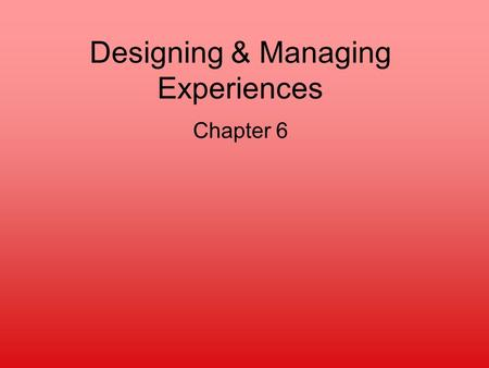 Designing & Managing Experiences Chapter 6. Why care about experiences? Battle for the eyeballs Increased customer loyalty Increased focus on experience.
