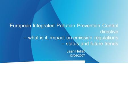 Jaan Hellat 13/06/2007 European Integrated Pollution Prevention Control directive – what is it, impact on emission regulations – status and future trends.
