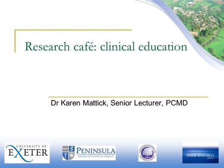 Research café: clinical education Dr Karen Mattick, Senior Lecturer, PCMD.