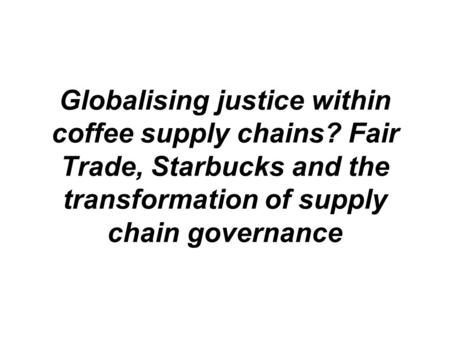 Globalising justice within coffee supply chains? Fair Trade, Starbucks and the transformation of supply chain governance.