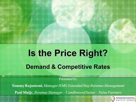 Is the Price Right? Demand & Competitive Rates Presented by: Tammy Rajaniemi, Manager HMG Extended Stay Revenue Management Paul Malje, Revenue Manager.