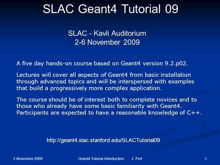2 November 2009 Geant4 Tutorial Introduction J. Perl 1 SLAC Geant4 Tutorial 09 SLAC - Kavli Auditorium 2-6 November 2009 A five day hands-on course based.