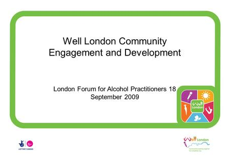 Well London Community Engagement and Development London Forum for Alcohol Practitioners 18 September 2009.