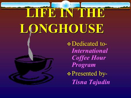 LIFE IN THE LONGHOUSE Dedicated to- International Coffee Hour Program Presented by- Tisna Tajudin.