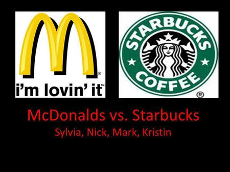 McDonalds vs. Starbucks Sylvia, Nick, Mark, Kristin.