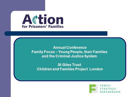 Annual Conference Family Focus – Young People, their Families and the Criminal Justice System St Giles Trust Children and Families Project London.