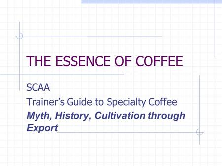 THE ESSENCE OF COFFEE SCAA Trainers Guide to Specialty Coffee Myth, History, Cultivation through Export.