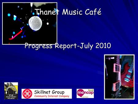 Thanet Music Café Progress Report-July 2010. What we have done so far? We have met on a regular basis with some partners, these include: We have met on.