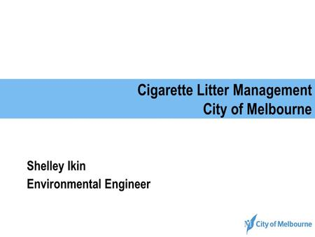 Cigarette Litter Management City of Melbourne Shelley Ikin Environmental Engineer.