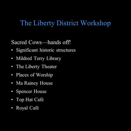 The Liberty District Workshop Sacred Cowshands off! Significant historic structures Mildred Terry Library The Liberty Theater Places of Worship Ma Rainey.