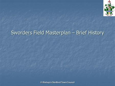 © Bishops Stortford Town Council Sworders Field Masterplan – Brief History.