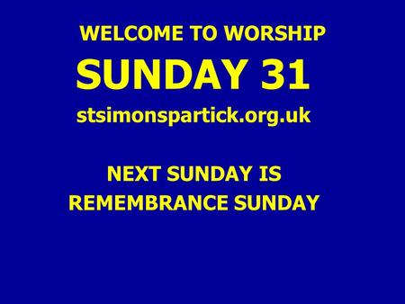 WELCOME TO WORSHIP SUNDAY 31 stsimonspartick.org.uk NEXT SUNDAY IS REMEMBRANCE SUNDAY.