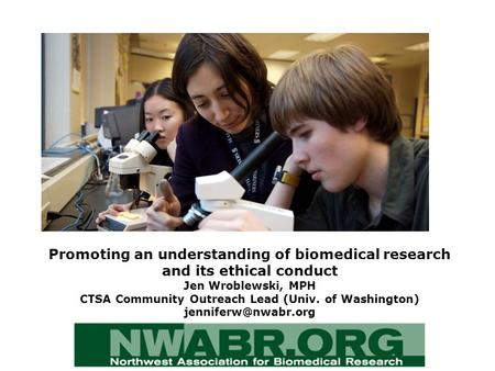 Promoting an understanding of biomedical research and its ethical conduct Jen Wroblewski, MPH CTSA Community Outreach Lead (Univ. of Washington)