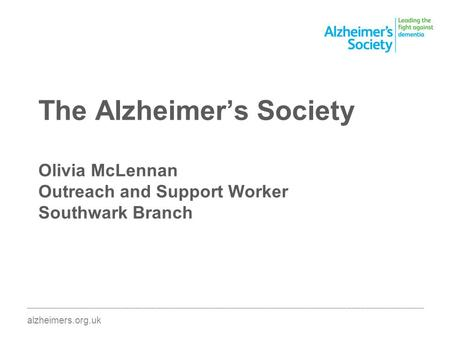 The Alzheimers Society Olivia McLennan Outreach and Support Worker Southwark Branch ________________________________________________________________________________________.