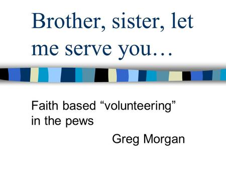 Brother, sister, let me serve you… Faith based volunteering in the pews Greg Morgan.