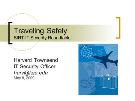 Traveling Safely SIRT IT Security Roundtable Harvard Townsend IT Security Officer May 8, 2009.